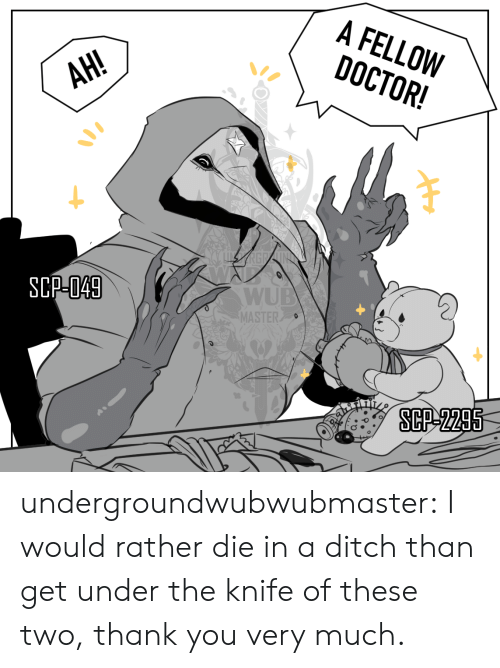 thank you very much: A FELLOW  DOCTOR!  АН!  AH!  SCP-049  WUB  MASTER  SCP-2295 undergroundwubwubmaster:  I would rather die in a ditch than get under the knife of these two, thank you very much.