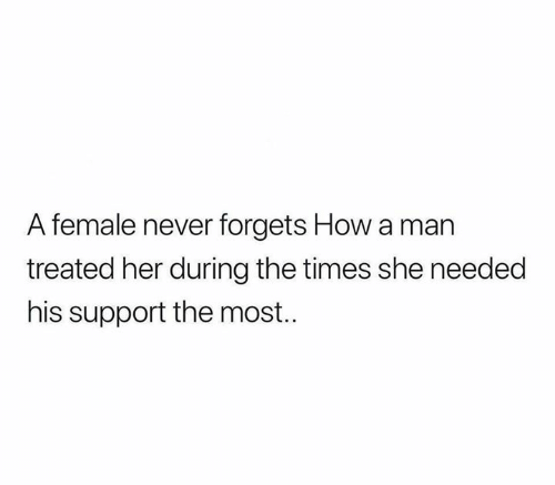 the times: A female never forgets How a man  treated her during the times she needed  his support the most.