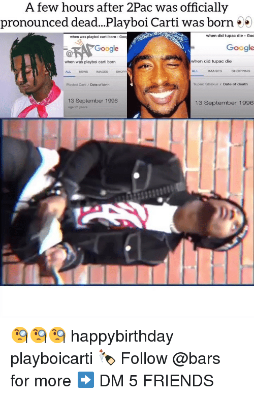 Tupac: A few hours after 2Pac was officially  pronounced dead...Playboi Carti was born 55  when was playboi carti born- Goo  when did tupac die Goc  Google  Google  when was playboi carti born  when did tupac die  ALL  NEWS  IMAGES  SHOPP  ALL  IMAGES  SHOPPING  Playboi Carti /Date of birth  Tupac Shakur/ Date of death  13 September 1996  age 22 years  13 September 1996 🧐🧐🧐 happybirthday playboicarti 🍾 Follow @bars for more ➡️ DM 5 FRIENDS