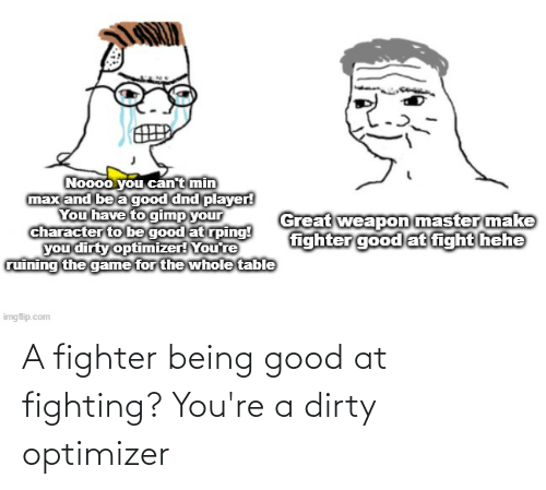 Youre A: A fighter being good at fighting? You're a dirty optimizer
