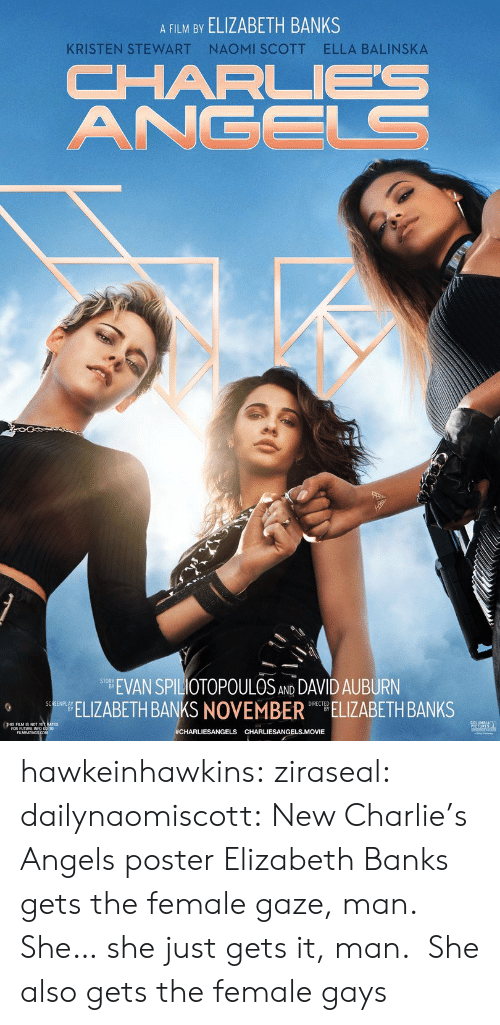 Charlie, Target, and Tumblr: A FILM BY ELIZABETH BANKS  NAOMI SCOTT  ELLA BALINSKA  KRISTEN STEWART  CHARL  ANGELS  EVAN SPILIOTOPOULOS AND DAVID AUBURN  ELIZABETH BANKS NOVEMBER ELIZABETH BANKS  SCREENPLAY  #CHARLIESANGELS CHARLIESANGELS.MOVIE hawkeinhawkins:  ziraseal:  dailynaomiscott: New Charlie's Angels poster Elizabeth Banks gets the female gaze, man. She… she just gets it, man.   She also gets the female gays