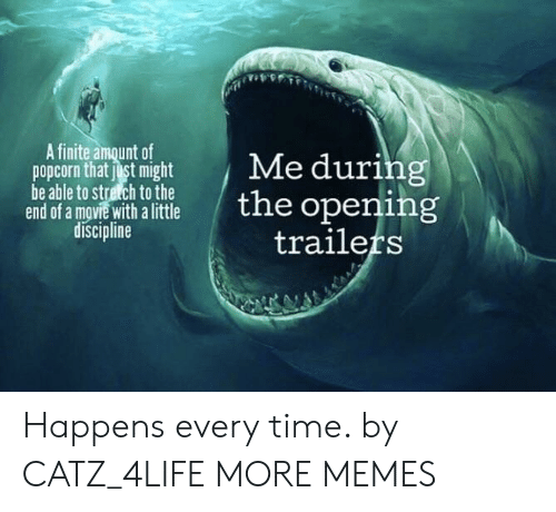 Popcorn: A finite amount of  popcorn that just might  be able to stretch to the  end of a mgvie with a little  discipline  Me during  the opening  trailers Happens every time. by CATZ_4LIFE MORE MEMES