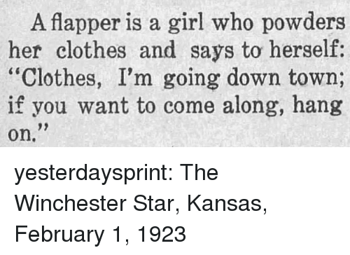 """Her Clothes: A flapper is a girl who powders  her clothes and says to herself:  """"Clothes, I'm going down town;  if you want to come along, hang  on. yesterdaysprint:  The Winchester Star, Kansas, February 1, 1923"""