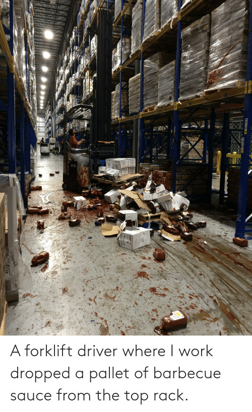 pallet: A forklift driver where I work dropped a pallet of barbecue sauce from the top rack.