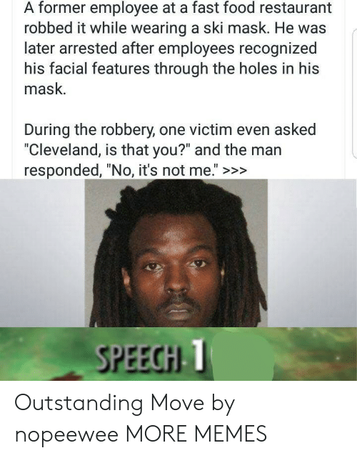 """No Its Not: A former employee at a fast food restaurant  robbed it while wearing a ski mask. He was  later arrested after employees recognized  his facial features through the holes in his  mask.  During the robbery, one victim even asked  """"Cleveland, is that you?"""" and the man  responded, """"No, it's not me."""" >>>  SPEECHI T Outstanding Move by nopeewee MORE MEMES"""