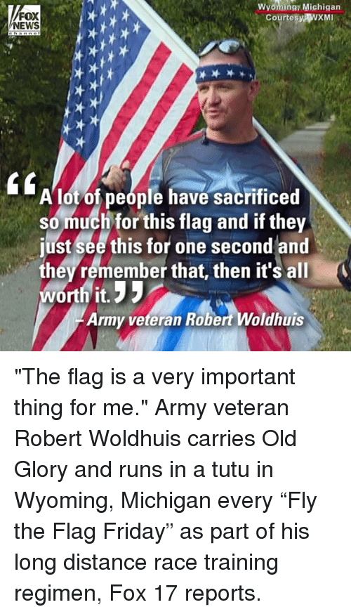 "Friday, Memes, and News: A  FOX  NEWS  Wyoming: Michigan  CourtesyWXM  A lot of people have sacrificed  so much for this flag and if they  just see this for one second and  they remember that, then it'sall  worth it.  Army veteran Robert Woldhuis ""The flag is a very important thing for me."" Army veteran Robert Woldhuis carries Old Glory and runs in a tutu in Wyoming, Michigan every ""Fly the Flag Friday"" as part of his long distance race training regimen, Fox 17 reports."
