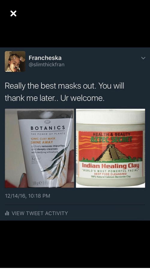 calcium: a Francheska  @slimthickfran  Really the best masks out. You wil  thank me later.. Ur welcome.  BOTANICS  HEALTH&BE  AZTEC SECRET  THE POWER OF PLANTS  IONIC CLAY MASK  SHINE AWAY  cctively removes impurities  and deeply cleanses  with clarifying willowbark  Indian Healing Clay  WORLD'S MOST POWERFUL FACIAL  DEEP PORE CLEANSINGI  100% Natural Calcium Bentonite Clay  12/14/16, 10:18 PM  lI VIEW TWEET ACTIVITY