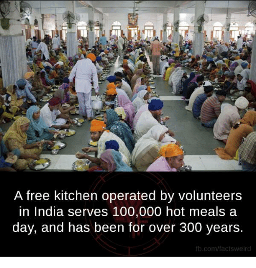 300: A free kitchen operated by volunteers  in India serves 100,000 hot meals a  day, and has been for over 300 years.  fb.com/fact tsweird