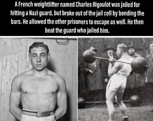 Jail, French, and Prisoners: A French weightlifter named Charles Rigoulot was jailed for  hitting a Nazi guard, but broke out of the jail cell by bending the  bars. He allowed the other prisoners to escape as well. He then  beat the guard who jailed him.
