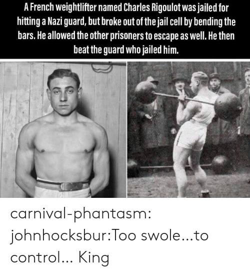 Jail, Swole, and Tumblr: A French weightlifter named Charles Rigoulot was jailed for  hitting a Nazi guard, but broke out of the jail cell by bending the  bars. He allowed the other prisoners to escape as well. He then  beat the guard who jailed him. carnival-phantasm:  johnhocksbur:Too swole…to control…  King