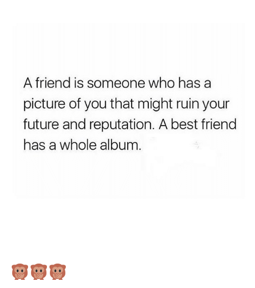 Best Friend, Future, and Best: A friend is someone who has a  picture of you that might ruin your  future and reputation. A best friend  has a whole album 🙊🙊🙊