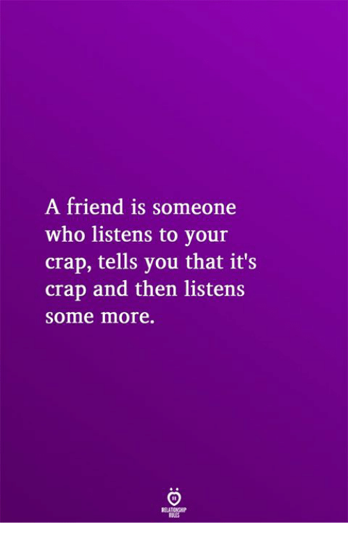 Some More, Who, and Friend: A friend is someone  who listens to your  crap, tells you that it's  crap and then listens  some more.