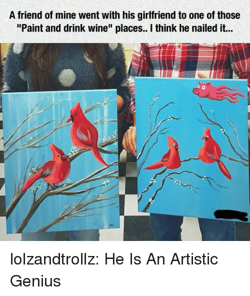 "Tumblr, Wine, and Blog: A friend of mine went with his girlfriend to one of those  ""Paint and drink wine"" places. I think he nailed it... lolzandtrollz:  He Is An Artistic Genius"