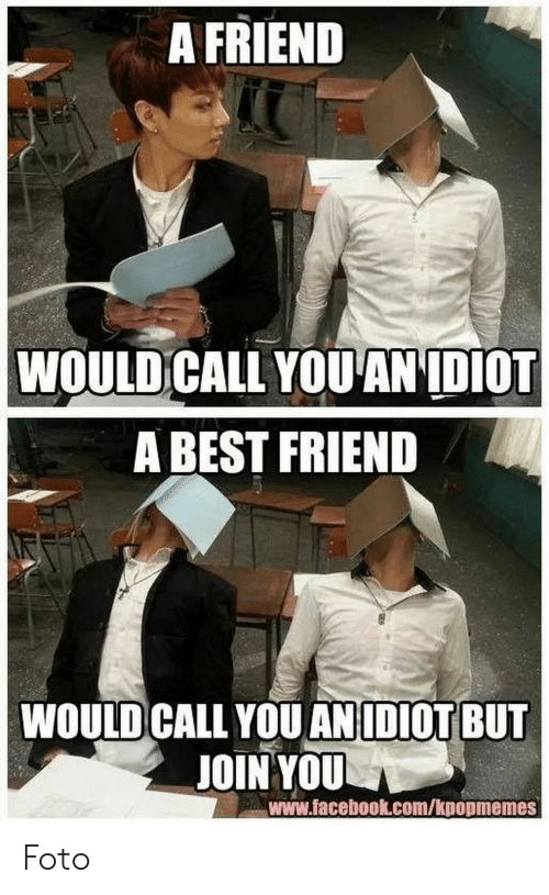 Best Friend, Facebook, and Best: A FRIEND  WOULD CALL YOUANIDIOT  A BEST FRIEND  WOULD CALL YOU ANIDIOT BUT  JOIN YOU  www.facebook.com/kpopmemes Foto