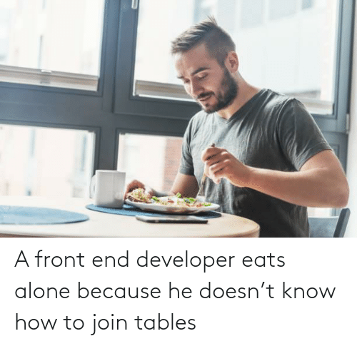 developer: A front end developer eats alone because he doesn't know how to join tables