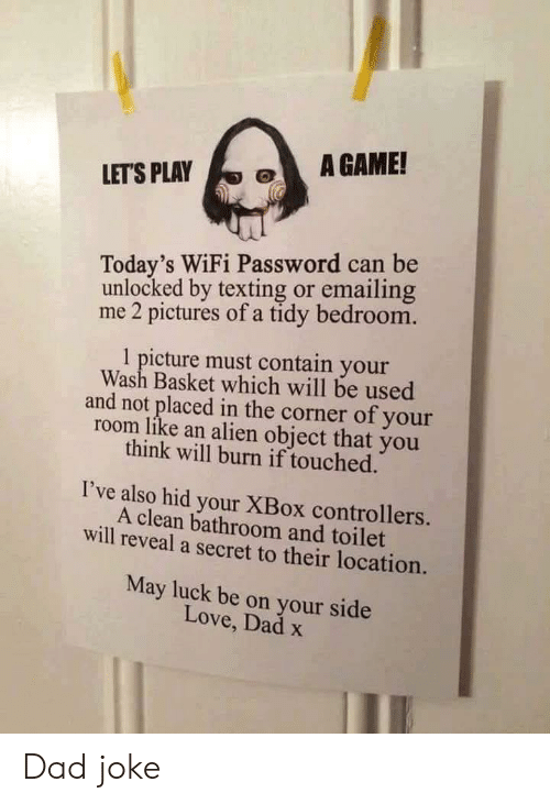 lets play: A GAME!  LET'S PLAY  Today's WiFi Password can be  unlocked by texting or emailing  me 2 pictures of a tidy bedroom.  1 picture must contain your  Wash Basket which will be used  and not placed in the corner of your  room like an alien object that you  think will burn if touched.  I've also hid your XBox controllers.  A clean bathroom and toilet  will reveal a secret to their location.  May luck be on your side  Love, Dad x Dad joke