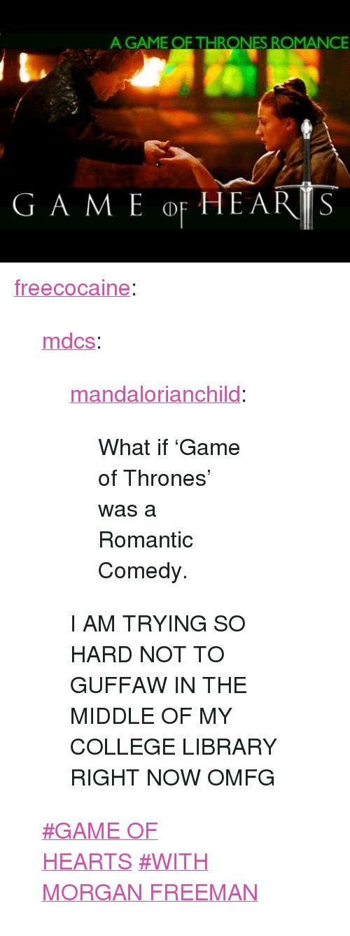 """A Game of Thrones: A GAME OF THRONES ROMANCE <p><a class=""""tumblr_blog"""" href=""""http://freecocaine.tumblr.com/post/60286014538/mdcs-mandalorianchild-what-if-game-of"""">freecocaine</a>:</p> <blockquote> <p><a class=""""tumblr_blog"""" href=""""http://mdcs.tumblr.com/post/60284471699/mandalorianchild-what-if-game-of-thrones-was"""">mdcs</a>:</p> <blockquote> <p><a class=""""tumblr_blog"""" href=""""http://mandalorianchild.tumblr.com/post/60277611776/what-if-game-of-thrones-was-a-romantic-comedy"""">mandalorianchild</a>:</p> <blockquote> <p>What if 'Game of Thrones' was a Romantic Comedy.</p> </blockquote> <p>I AM TRYING SO HARD NOT TO GUFFAW IN THE MIDDLE OF MY COLLEGE LIBRARY RIGHT NOW OMFG</p> </blockquote> <p><a class=""""post_tag"""" href=""""http://www.tumblr.com/tagged/GAME-OF-HEARTS"""">#GAME OF HEARTS</a><span></span><a class=""""post_tag"""" href=""""http://www.tumblr.com/tagged/WITH-MORGAN-FREEMAN"""">#WITH MORGAN FREEMAN</a></p> </blockquote>"""