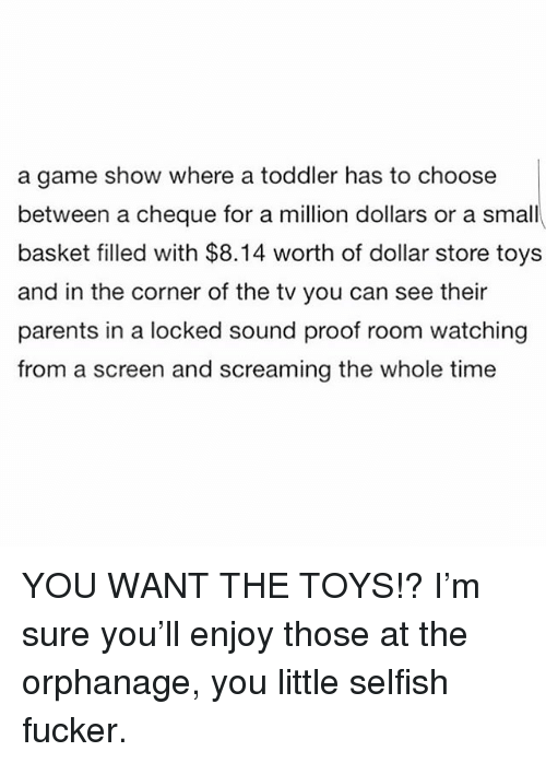 Memes, Parents, and Dollar Store: a game show where a toddler has to choose  between a cheque for a million dollars or a small  basket filled with $8.14 worth of dollar store toys  and in the corner of the tv you can see their  parents in a locked sound proof room watching  from a screen and screaming the whole time YOU WANT THE TOYS!? I'm sure you'll enjoy those at the orphanage, you little selfish fucker.