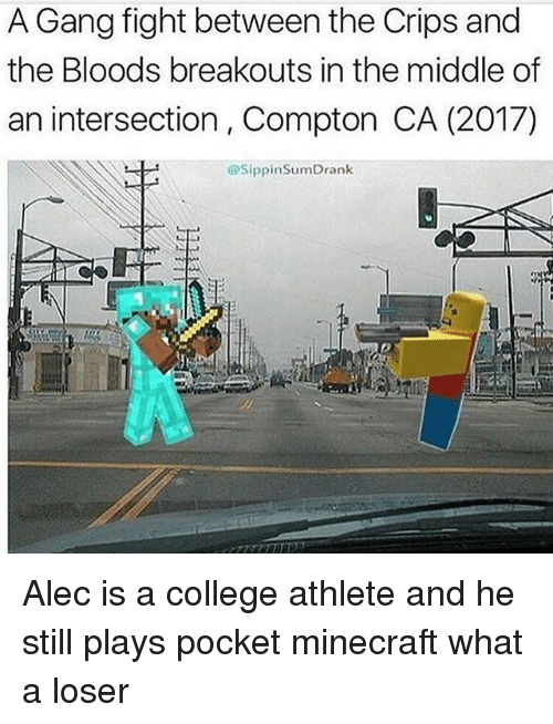 minecrafte: A Gang fight between the Crips and  the Bloods breakouts in the middle of  an intersection, Compton CA (2017)  @SippinSumDrank Alec is a college athlete and he still plays pocket minecraft what a loser