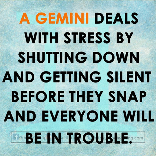 Gemini, Snap, and Com: A GEMINI DEALS  WITH STRESS BY  SHUTTING DOWN  AND GETTING SILENT  BEFORE THEY SNAP  AND EVERYONE WILL  feBE IN TROUBLE. .com  Ger  a ng.com