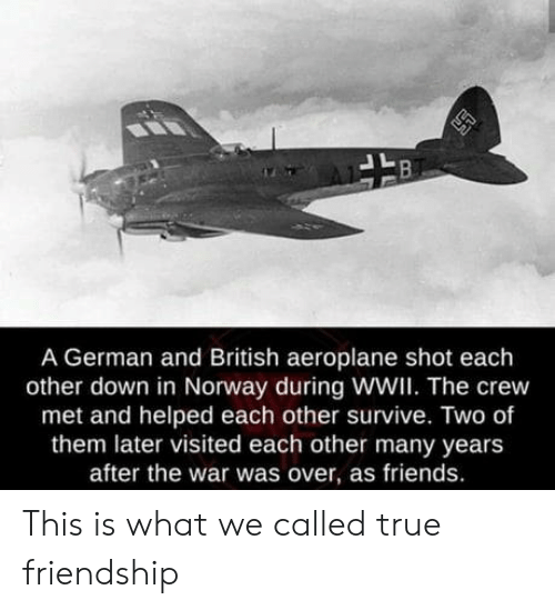 Friends, True, and Norway: A German and British aeroplane shot each  other down in Norway during WWI. The crew  met and helped each other survive. Two of  them later visited each other many years  after the war was over, as friends. This is what we called true friendship