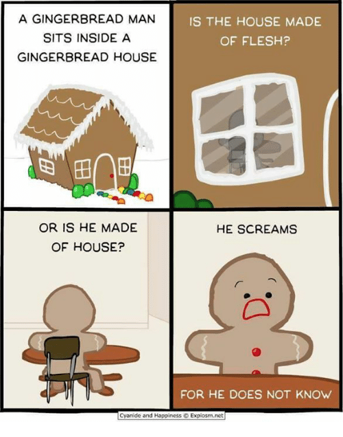 gingerbread man: A GINGERBREAD MAN  IS THE HOUSE MADE  SITS INSIDE A  OF FLESH?  GINGERBREAD HOUSE  OR IS HE MADE  HE SCREAMS  OF HOUSE?  FOR HE DOES NOT KNOW  Cyanide and Happiness O Explosm.net