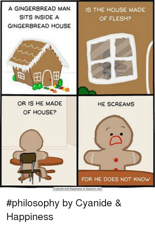 gingerbread man: A GINGERBREAD MAN  IS THE HOUSE MADE  SITS INSIDE A  OF FLESH?  GINGERBREAD HOUSE  OR IS HE MADE  HE SCREAMS  OF HOUSE?  FOR HE DOES NOT KNOW #philosophy by Cyanide & Happiness