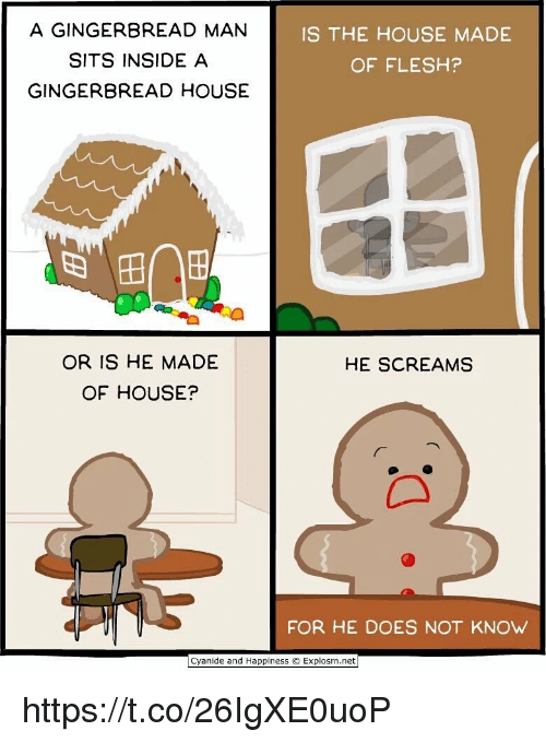gingerbread man: A GINGERBREAD MAN  SITS INSIDE A  GINGERBREAD HOUSE  IS THE HOUSE MADE  OF FLESH?  OR IS HE MADE  OF HOUSE?  HE SCREAMS  FOR HE DOES NOT KNOw  Cyanide and Happiness © Explosm.net https://t.co/26IgXE0uoP