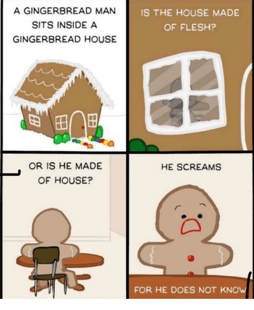 gingerbread man: A GINGERBREAD MAN  SITS INSIDE A  GINGERBREAD HOUSE  IS THE HOUSE MADE  OF FLESH?  OR IS HE MADE  OF HOUSE?  HE SCREAMS  FOR HE DOES NOT KNOW