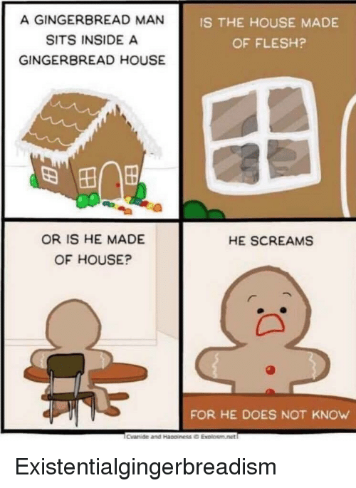 gingerbread man: A GINGERBREAD MAN  SITS INSIDE A  GINGERBREAD HOUSE  IS THE HOUSE MADE  OF FLESH?  OR IS HE MADE  OF HOUSE?  HE SCREAMS  FOR HE DOES NOT KNOW Existentialgingerbreadism