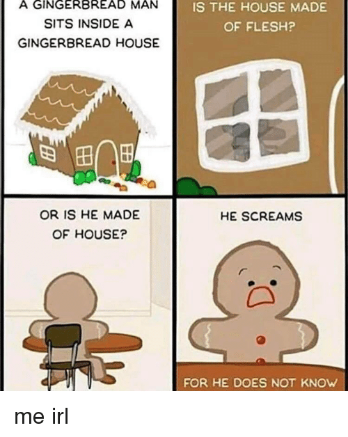 gingerbread man: A GINGERBREAD MAN  SITS INSIDE A  GINGERBREAD HOUSE  IS THE HOUSE MADE  OF FLESH?  田|  OR IS HE MADE  OF HOUSE?  HE SCREAMS  FOR HE DOES NOT KNOW me irl