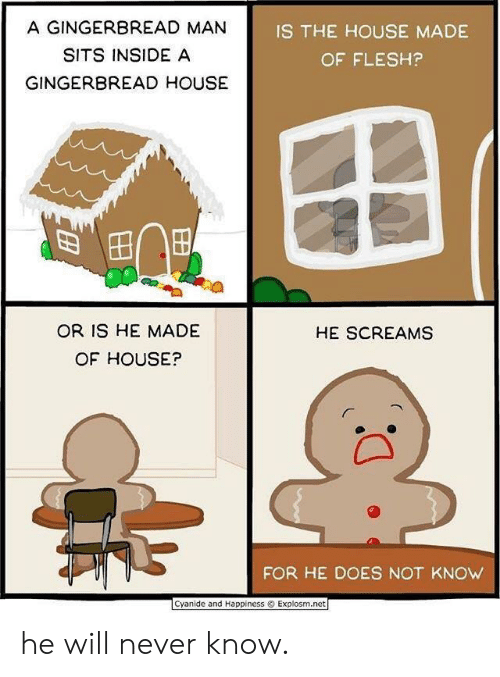 gingerbread man: A GINGERBREAD MAN  SITS INSIDE A  GINGERBREAD HOUSE  IS THE HOUSE MADE  OF FLESH?  OR IS HE MADE  OF HOUSE?  HE SCREAMS  FOR HE DOES NOT KNOW  Cyanide and Happiness  Explosm.net he will never know.