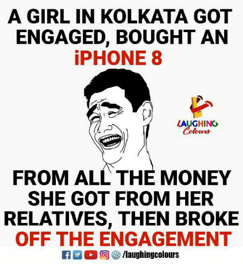 Iphone, Money, and Girl: A GIRL IN KOLKATA GOT  ENGAGED, BOUGHT AN  iPHONE 8  LAUGHINC  Colowrs  FROM ALL THE MONEY  SHE GOT FROM HER  RELATIVES, THEN BROKE  OFF THE ENGAGEMENT  回參/laughingcolours