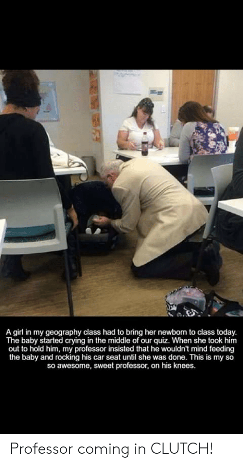Crying, Girl, and Quiz: A girl in my geography class had to bring her newborn to class today.  The baby started crying in the middle of our quiz. When she took him  out to hold him, my professor insisted that he wouldn't mind feeding  the baby and rocking his car seat until she was done. This is my so  so awesome, sweet professor, on his knees. Professor coming in CLUTCH!