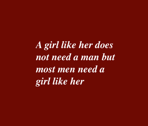 Girl, Her, and Man: A girl like her does  not need a man but  most men need a  girl like her