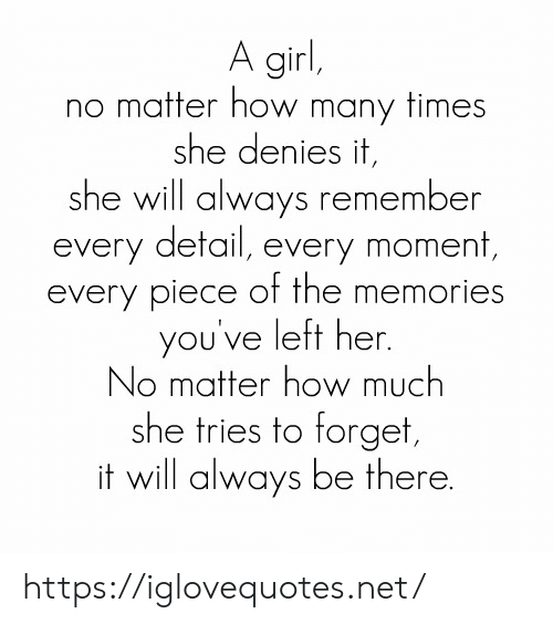 How Many Times, Girl, and How: A girl,  no matter how many times  she denies it,  she will always remember  every detail, every moment,  every piece of the memories  you've left her.  No matter how much  she tries to forget,  it will always be there. https://iglovequotes.net/