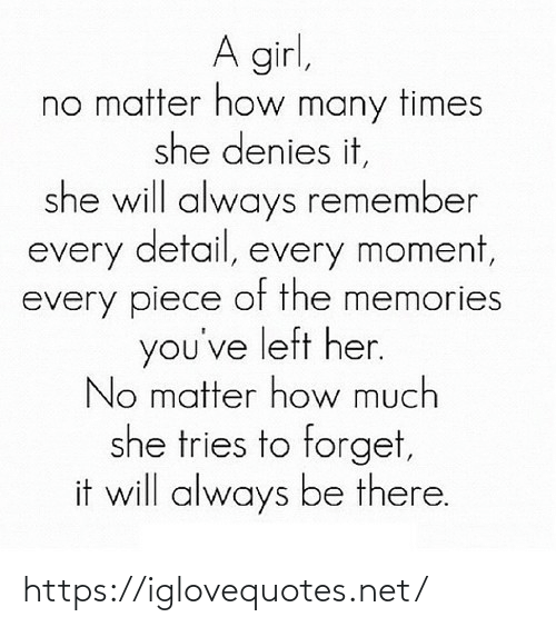 piece: A girl,  no matter how many times  she denies it,  she will always remember  every detail, every moment,  every piece of the memories  you've left her.  No matter how much  she tries to forget,  it will always be there. https://iglovequotes.net/