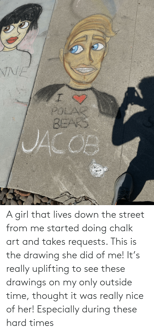 Drawings: A girl that lives down the street from me started doing chalk art and takes requests. This is the drawing she did of me! It's really uplifting to see these drawings on my only outside time, thought it was really nice of her! Especially during these hard times