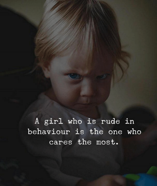 Rude, Girl, and Who: A girl who is rude in  behaviour is the one who  cares the most.