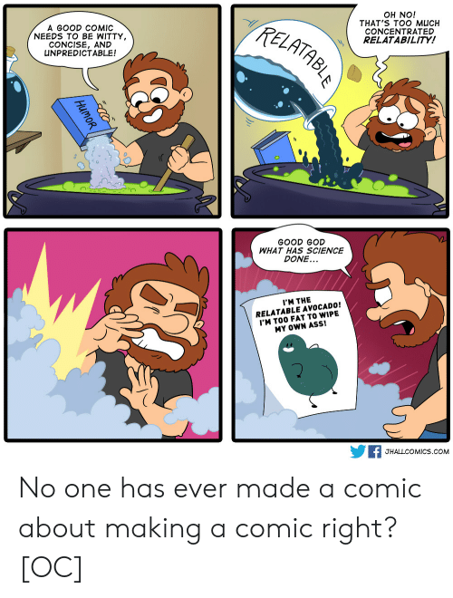Ass, God, and Too Much: A GOOD COMIC  NEEDS TO BE WITTY  CONCISE, AND  UNPREDICTABLE!  TzE  OH NO!  THAT'S TOO MUCH  CONCENTRATED  RELATABILITY!  0  GOOD GOD  WHAT HAS SCIENCE  DONE...  I'M THE  RELATABLE AVOCADO!  'M TOO FAT TO WIPE  MY OWN ASS!  F JHALLCOMICS.coM No one has ever made a comic about making a comic right? [OC]