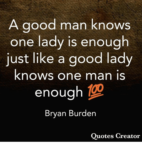 Memes, Good, and Quotes: A good man knows  one lady is enough  just like a good lady  knows one man is  enough  Bryan Burden  Quotes Creator