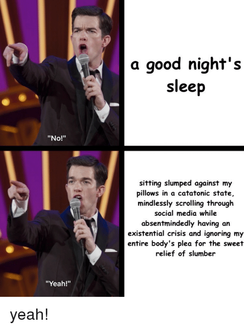 """Social Media, Yeah, and Good: a good night's  sleep  """"No!""""  sitting slumped against my  pillows in a catatonic state,  mindlessly scrolling through  social media while  absentmindedly having an  existential crisis and ignoring my  entire body's plea for the sweet  relief of slumber  """"Yeah!"""" yeah!"""