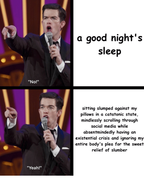 """Social Media, Yeah, and Good: a good night's  sleep  """"No!""""  sitting slumped against my  pillows in a catatonic state,  mindlessly scrolling through  social media while  absentmindedly having an  existential crisis and ignoring my  entire body's plea for the sweet  relief of slumber  """"Yeah!"""""""