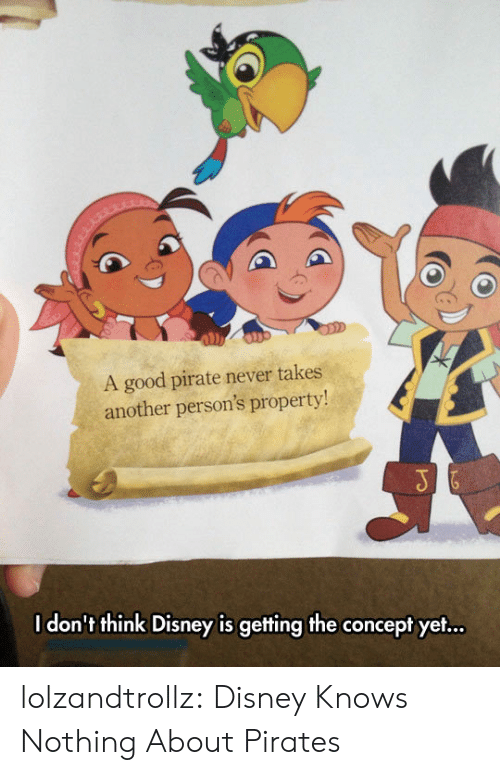 Disney, Tumblr, and Blog: A good pirate never takes  another person's property!  I don't think Disney is gefting the concept yet... lolzandtrollz:  Disney Knows Nothing About Pirates