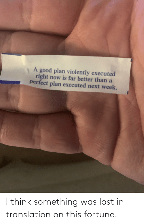 Better Than: A good plan violently executed  right now is far better than a  perfect plan executed next week. I think something was lost in translation on this fortune.