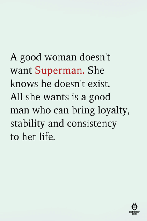 A Good Woman: A good woman doesn't  want Superman. She  knows he doesn't exist.  All she wants is a good  man who can bring loyalty  stability and consistency  to her life.  RELATINSH