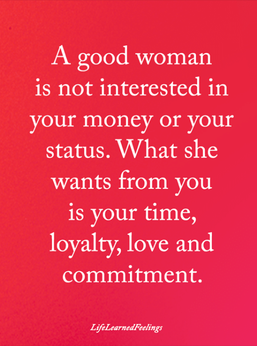 A Good Woman: A good woman  is not interested in  your money or your  status. What she  wants from you  is your time,  loyalty, love and  commitment.  LifeLearnedFeelings