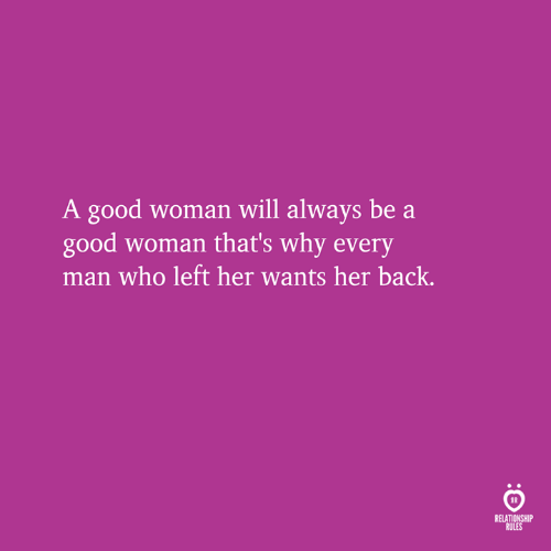 Every Man: A good woman will always be a  good woman that's why every  man who left her wants her back.  RELATIONSHIP  RULES