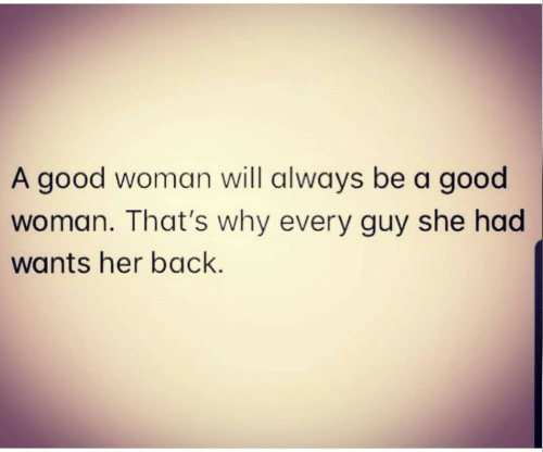 Thats Why: A good woman will always be a good  woman. That's why every guy she had  wants her back.