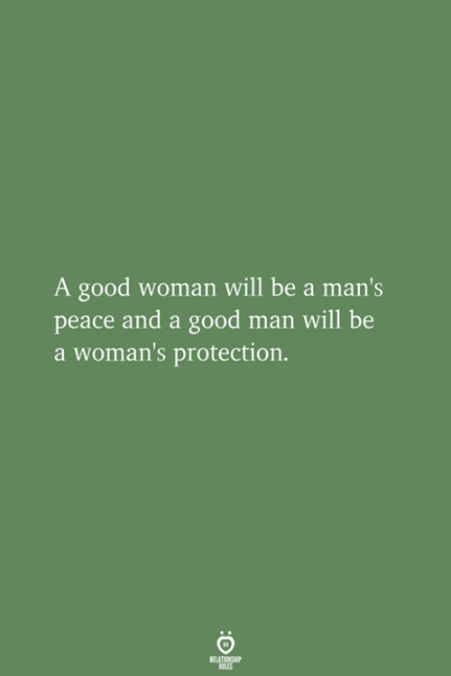A Good Woman: A good woman will be a man  peace and a good man will be  a woman's protection.  's